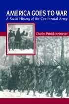 America Goes to War: A Social History of the Continental Army by Charles Patrick Neimeyer
