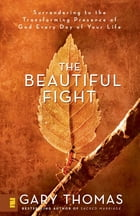 The Beautiful Fight: Surrendering to the Transforming Presence of God Every Day of Your Life by Gary L. Thomas