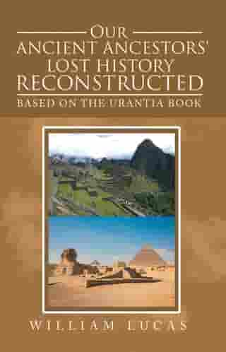 Our Ancient Ancestors' Lost History Reconstructed: Based on the Urantia Book