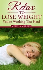 Relax to Lose Weight: How to Shed Pounds Without Starvation Dieting, Gimmicks or Dangerous Diet Pills, Using the Power of Sensible Foods, Water, Oxyge by Melissa Martin