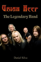 Uriah Heep: The Legendary Band by Daniel Silva