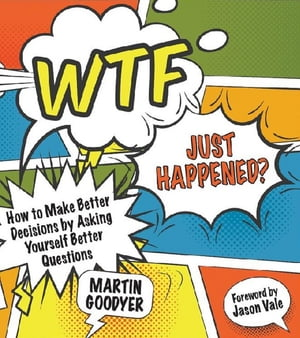 WTF Just Happened? How to Make Better Decisions by Asking Yourself Better Questions