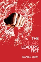 The Weak Leader's Fist: 6 NONESSENTIAL ELEMENTS EVERY LEADER MUST UNMASTER by Daniel York