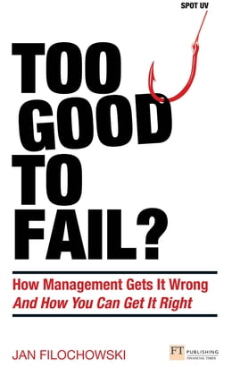 Book Too Good To Fail?: Why Management Gets it Wrong and How You Can Get It Right by Jan Filochowski
