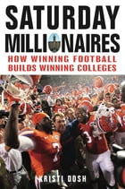 Saturday Millionaires: How Winning Football Builds Winning Colleges by Kristi Dosh