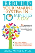 Rebuild Your Immune System in 10 Minutes a Day: 56 Medication-Free Approaches to Prevent and Reverse Inflammatory and Autoimmune Symptoms and Diseases by Linda Mercer