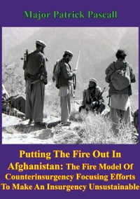 """Putting Out The Fire In Afghanistan"": - The Fire Model of Counterinsurgency: Focusing Efforts to…"