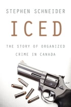 Iced: The Story of Organized Crime in Canada by Stephen Schneider