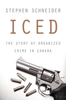 Book Iced: The Story of Organized Crime in Canada by Stephen Schneider