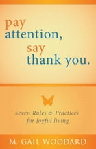 Pay Attention, Say Thank You: Seven Rules & Practices for Joyful Living by M. Gail Woodard