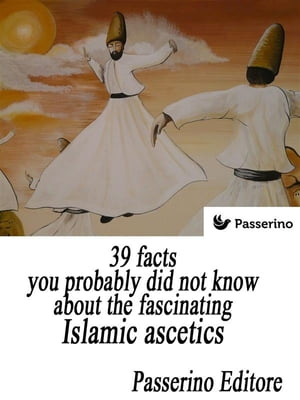 39 facts you probably did not know about the fascinating Islamic ascetics: The dervishes by Passerino Editore