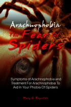 Arachnophobia, The Fear Of Spiders: Symptoms of Arachnophobia and Treatment For Arachnophobia To Aid In Your Phobia Of Spiders by Mary G. Reynolds