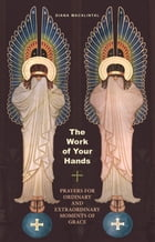 The Work of Your Hands: Prayers for Ordinary and Extraordinary Moments of Grace by Diana Macalintal