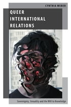 Queer International Relations: Sovereignty, Sexuality and the Will to Knowledge by Cynthia Weber