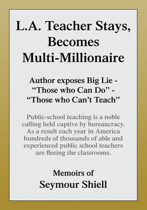 L.A. Teacher Stays, Becomes Multi-Millionaire: Author Exposes Big Lie - ''Those Who Can Do'' - ''Those Who Can't Teach''. Public-School Teaching Is a Noble Calling Held Captive by Bureaucracy as a Result Each Year in America Hundreds of Thousands of Able and Experienced Public School Teachers Are