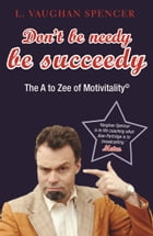 Don't Be Needy Be Succeedy: The A to Zee of Motivitality© by L Vaughan Spencer