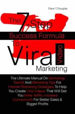 The 7-Step Success Formula To Viral Video Marketing: The Ultimate Manual On Marketing Trends And Marketing Tips For Internet Marketing Strategies To H by Dane T. Douglas