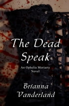 The Dead Speak: An Ophelia Moriarty Novel by Brianna Vanderland