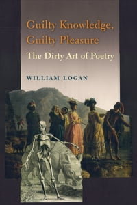 Guilty Knowledge, Guilty Pleasure: The Dirty Art of Poetry