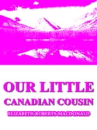 Our Little Canadian Cousin de Elizabeth Roberts MacDonald