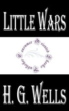 Little Wars (Illustrated): A game for boys from twelve years of age to one hundred and fifty and for that more intelligent sort by H.G. Wells