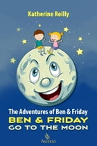 The Adventures of Ben & Friday: Ben & Friday Go to the Moon by Katherine Reilly
