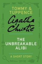 The Unbreakable Alibi: A Tommy & Tuppence Story by Agatha Christie