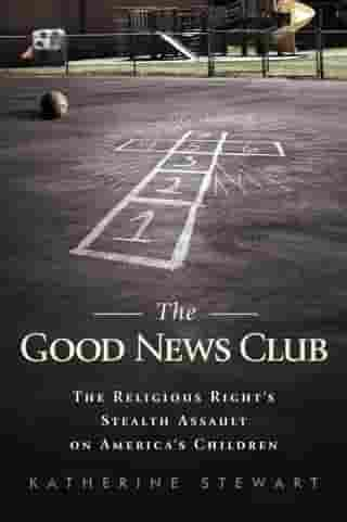 The Good News Club: The Christian Right's Stealth Assault on America's Children by Katherine Stewart