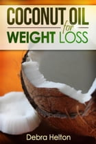 Coconut Oil For Weight Loss: Coconut Oil Diet Guide by Debra Helton