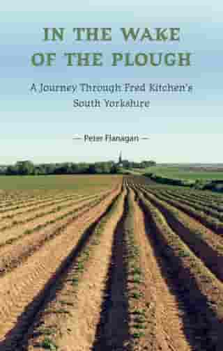 In the Wake of the Plough: A Journey Through Fred Kitchen's South Yorkshire