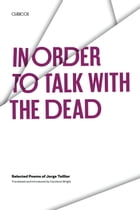 In Order to Talk with the Dead: Selected Poems of Jorge Teillier by Jorge Teillier
