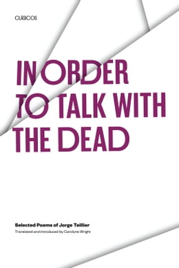 Book In Order to Talk with the Dead: Selected Poems of Jorge Teillier by Jorge Teillier