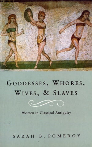 Goddesses,  Whores,  Wives And Slaves Women in Classical Antiquity