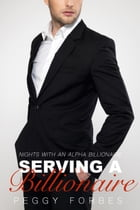 Serving a Billionaire: Nights with an Alpha Billionaire, #3 by Peggy Forbes