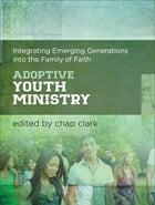 Adoptive Youth Ministry (Youth, Family, and Culture): Integrating Emerging Generations into the…