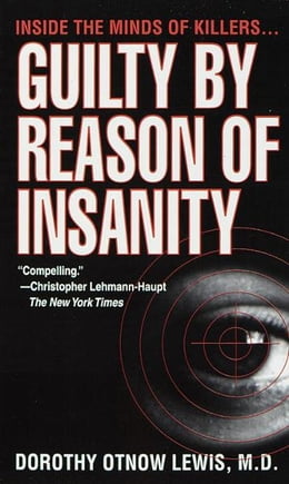 Book Guilty by Reason of Insanity: A Psychiatrist Explores the Minds of Killers by Dorothy Otnow Lewis, Ph.D.