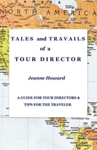 TALES and TRAVAILS of a TOUR DIRECTOR: A Guide for Tour Directors and Tips for the Traveler by Jeanne Howard