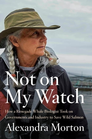 Not on My Watch: How a renegade whale biologist took on governments and industry to save wild salmon by Alexandra Morton