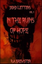 In The Ruins Of Hope: Dead Letters, #1 by R.A Brewster