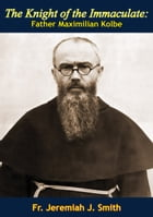 The Knight of the Immaculate: Father Maximilian Kolbe by Fr. Jeremiah J. Smith