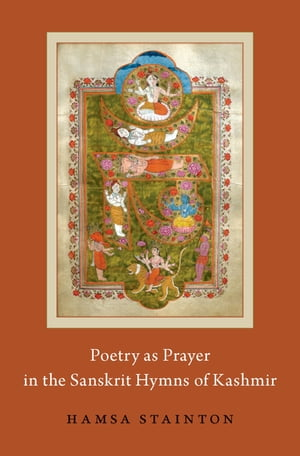 Poetry as Prayer in the Sanskrit Hymns of Kashmir by Hamsa Stainton