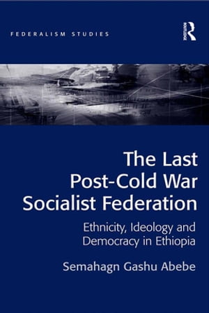 The Last Post-Cold War Socialist Federation Ethnicity,  Ideology and Democracy in Ethiopia