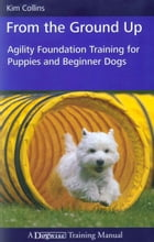 FROM THE GROUND UP: AGILITY FOUNDATION TRAINING FOR PUPPIES AND BEGINNER DOGS by Kim Collins