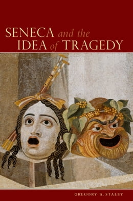 Book Seneca and the Idea of Tragedy by Gregory A. Staley