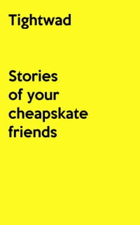 Tightwad: Stories of your cheapskate friends