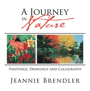 A Journey in Nature: Paintings, Drawings and Calligraphy by Jeannie Brendler
