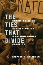 The Ties That Divide: Ethnic Politics, Foreign Policy, and International Conflict by Stephen M. Saideman