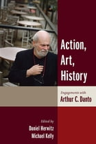 Action, Art, History: Engagements with Arthur C. Danto by Daniel Herwitz
