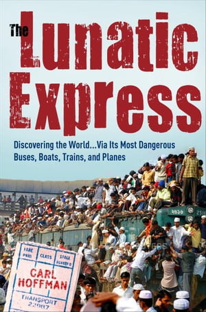 The Lunatic Express Discovering the World . . . via Its Most Dangerous Buses,  Boats,  Trains,  and Planes