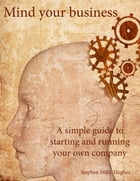 Mind your business: A simple guide to starting and running your own company by Stephen Mills-Hughes